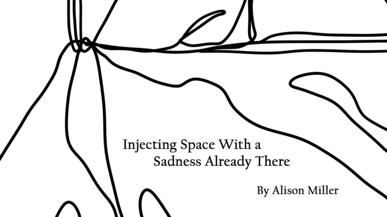 Injecting Space with a Sadness Already There