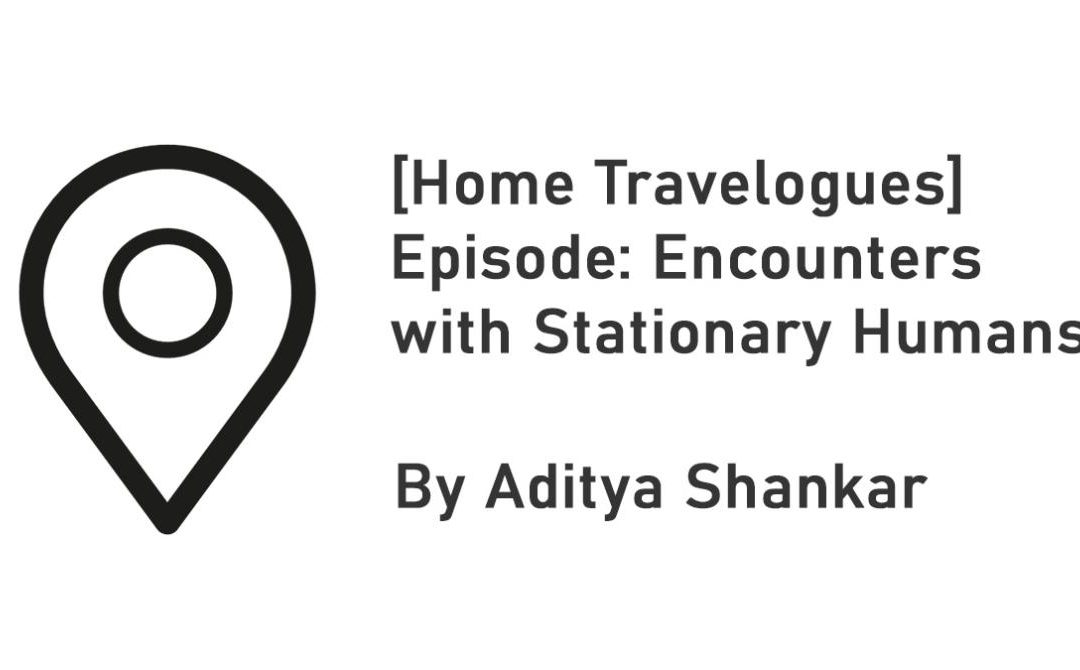 [Home Travelogues] Episode: Encounters with Stationary Humans